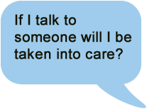 If I talk to someone, will I be taken into care?