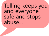 Telling keeps you and everyone safe and stops abuse